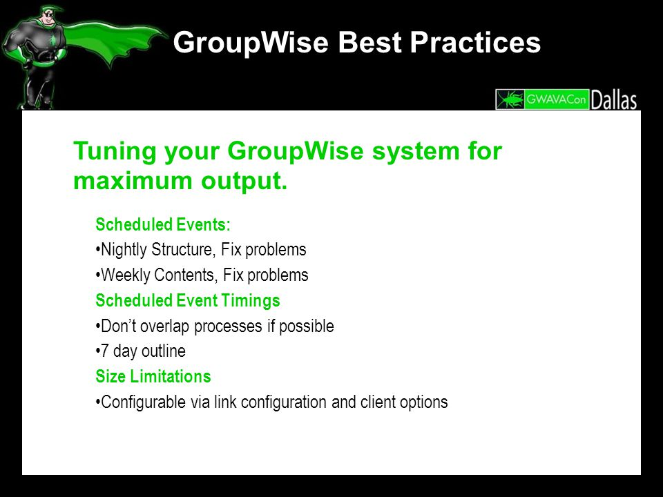 GroupWise Best Practices Tuning your GroupWise system for maximum output. Scheduled Events: Nightly Structure, Fix problems Weekly Contents, Fix probl