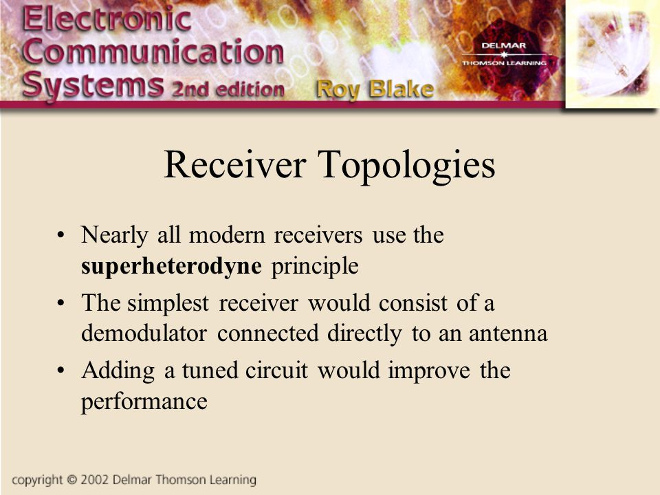 Receiver Topologies Nearly all modern receivers use the superheterodyne principle The simplest receiver would consist of a demodulator connected direc