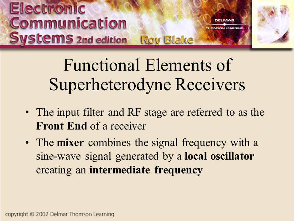 Functional Elements of Superheterodyne Receivers The input filter and RF stage are referred to as the Front End of a receiver The mixer combines the s