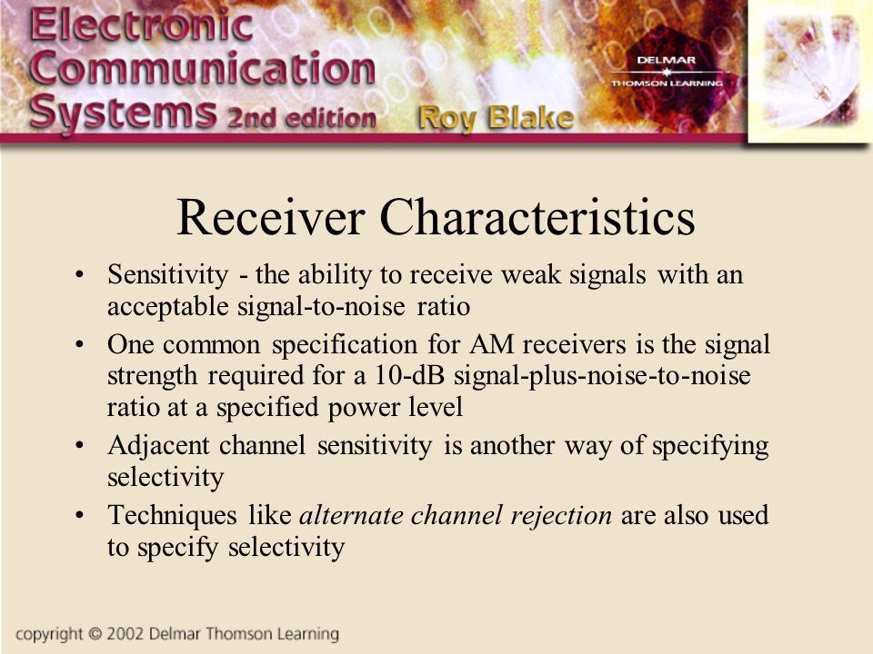 Receiver Characteristics Sensitivity - the ability to receive weak signals with an acceptable signal-to-noise ratio One common specification for AM re