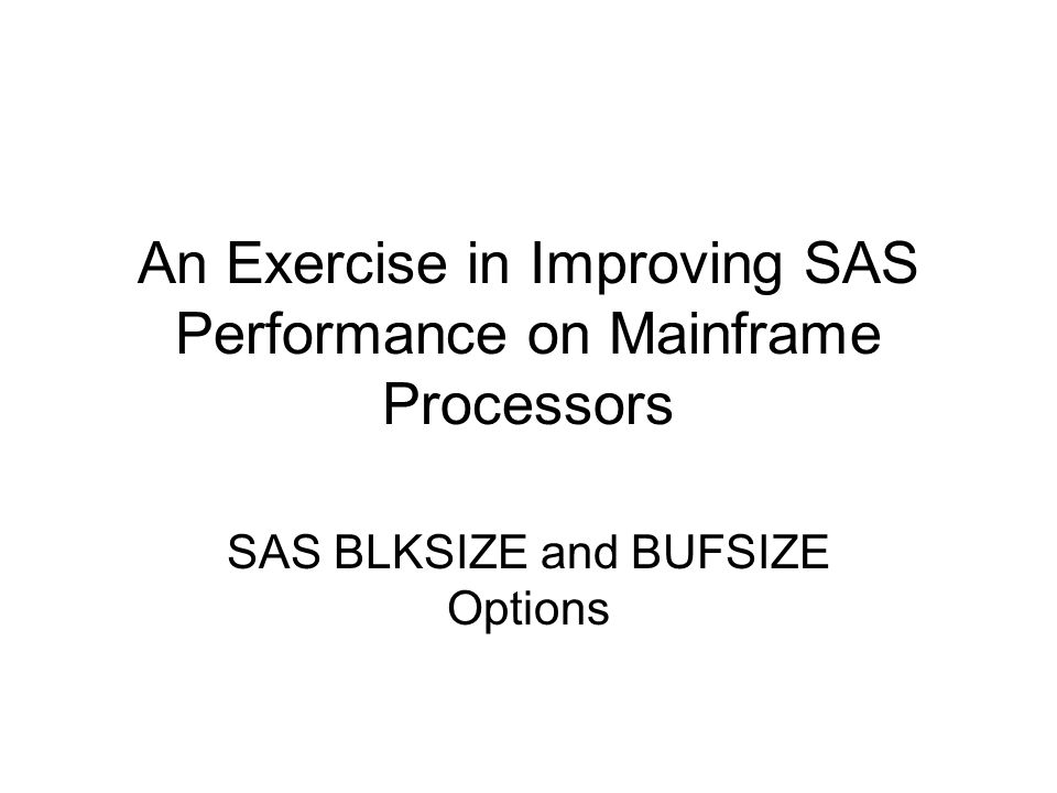 An Exercise in Improving SAS Performance on Mainframe Processors SAS BLKSIZE and BUFSIZE Options