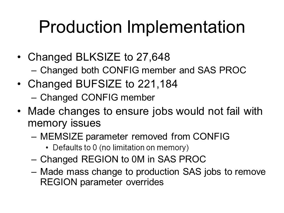 Production Implementation Changed BLKSIZE to 27,648 –Changed both CONFIG member and SAS PROC Changed BUFSIZE to 221,184 –Changed CONFIG member Made changes to ensure jobs would not fail with memory issues –MEMSIZE parameter removed from CONFIG Defaults to 0 (no limitation on memory) –Changed REGION to 0M in SAS PROC –Made mass change to production SAS jobs to remove REGION parameter overrides