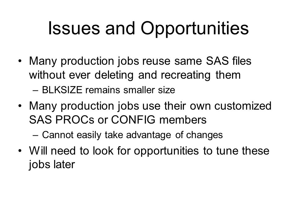 Issues and Opportunities Many production jobs reuse same SAS files without ever deleting and recreating them –BLKSIZE remains smaller size Many produc