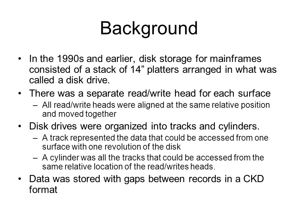 Background In the 1990s and earlier, disk storage for mainframes consisted of a stack of 14 platters arranged in what was called a disk drive. There w