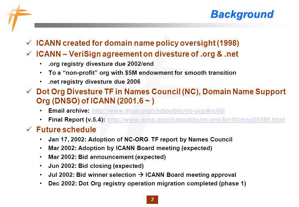 2 Background ICANN created for domain name policy oversight (1998) ICANN – VeriSign agreement on divesture of.org &.net.org registry divesture due 200