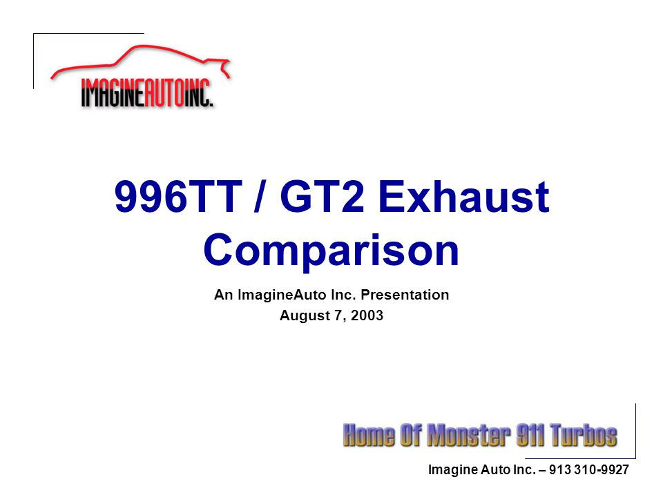Imagine Auto Inc. – 913 310-9927 996TT / GT2 Exhaust Comparison An ImagineAuto Inc. Presentation August 7, 2003