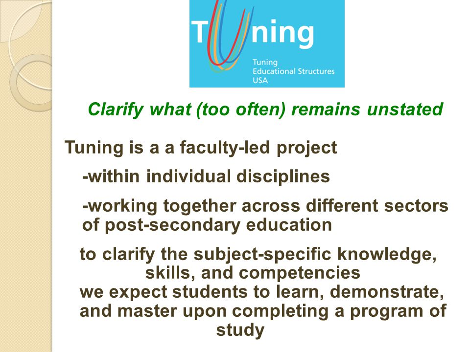 Clarify what (too often) remains unstated Tuning is a a faculty-led project -within individual disciplines -working together across different sectors of post-secondary education to clarify the subject-specific knowledge, skills, and competencies we expect students to learn, demonstrate, and master upon completing a program of study