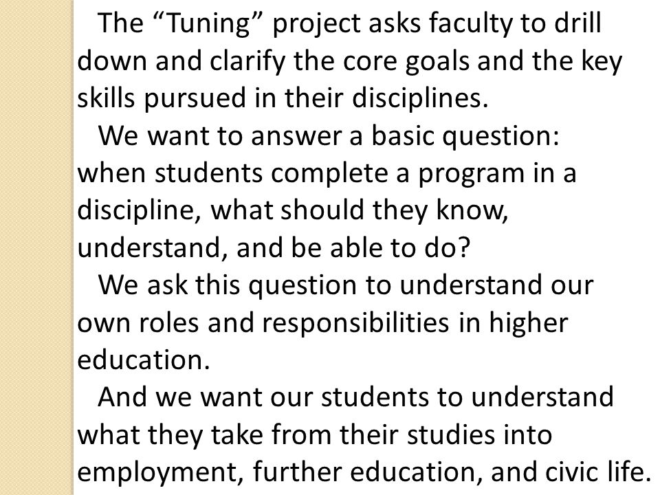 The Tuning project asks faculty to drill down and clarify the core goals and the key skills pursued in their disciplines.