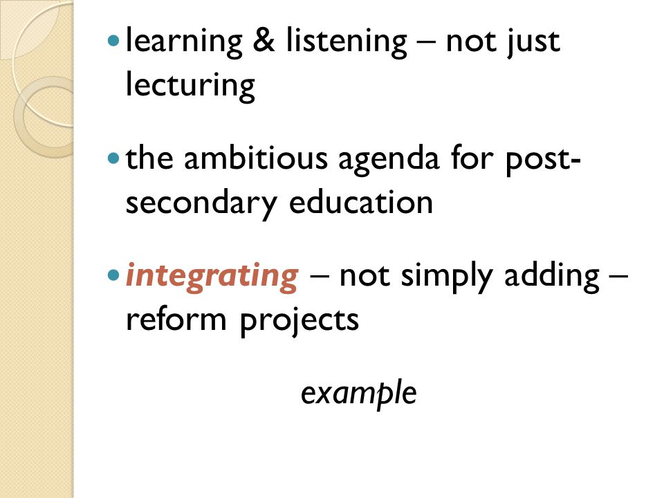 learning & listening – not just lecturing the ambitious agenda for post- secondary education integrating – not simply adding – reform projects example