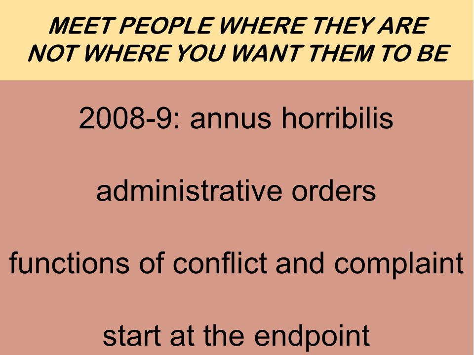 Ten Tips For MEET PEOPLE WHERE THEY ARE NOT WHERE YOU WANT THEM TO BE : annus horribilis administrative orders functions of conflict and complaint start at the endpoint