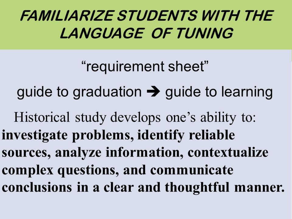Ten Tips For FAMILIARIZE STUDENTS WITH THE LANGUAGE OF TUNING requirement sheet guide to graduation guide to learning Historical study develops ones ability to: investigate problems, identify reliable sources, analyze information, contextualize complex questions, and communicate conclusions in a clear and thoughtful manner.
