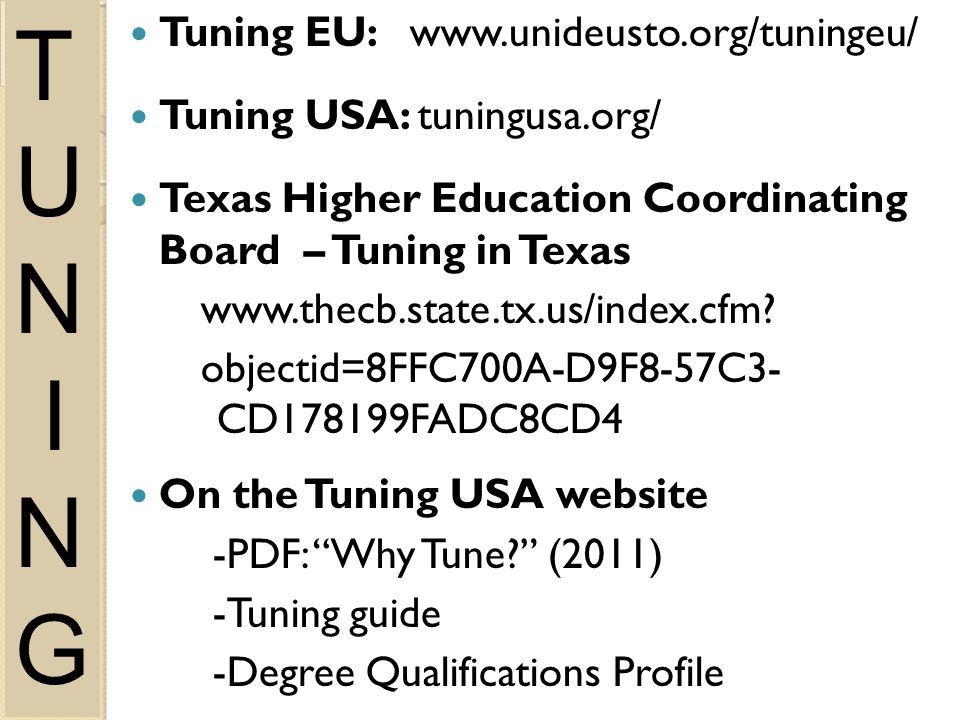 Tuning EU: www.unideusto.org/tuningeu/ Tuning USA: tuningusa.org/ Texas Higher Education Coordinating Board – Tuning in Texas www.thecb.state.tx.us/index.cfm.