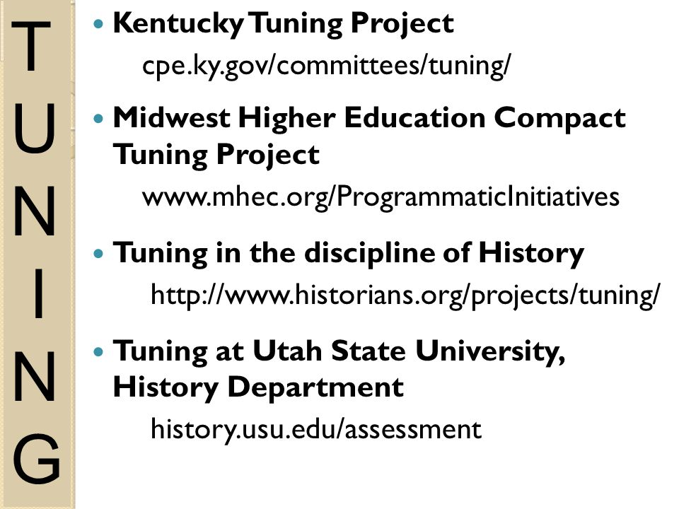 Kentucky Tuning Project cpe.ky.gov/committees/tuning/ Midwest Higher Education Compact Tuning Project   Tuning in the discipline of History   Tuning at Utah State University, History Department history.usu.edu/assessment T U N I N G