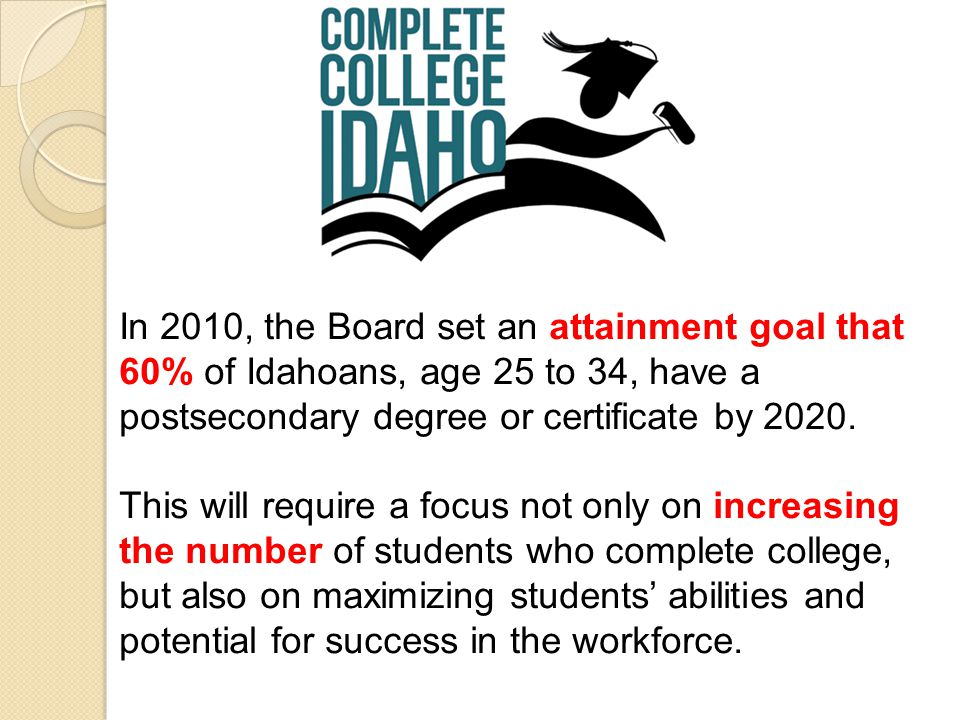 In 2010, the Board set an attainment goal that 60% of Idahoans, age 25 to 34, have a postsecondary degree or certificate by 2020.