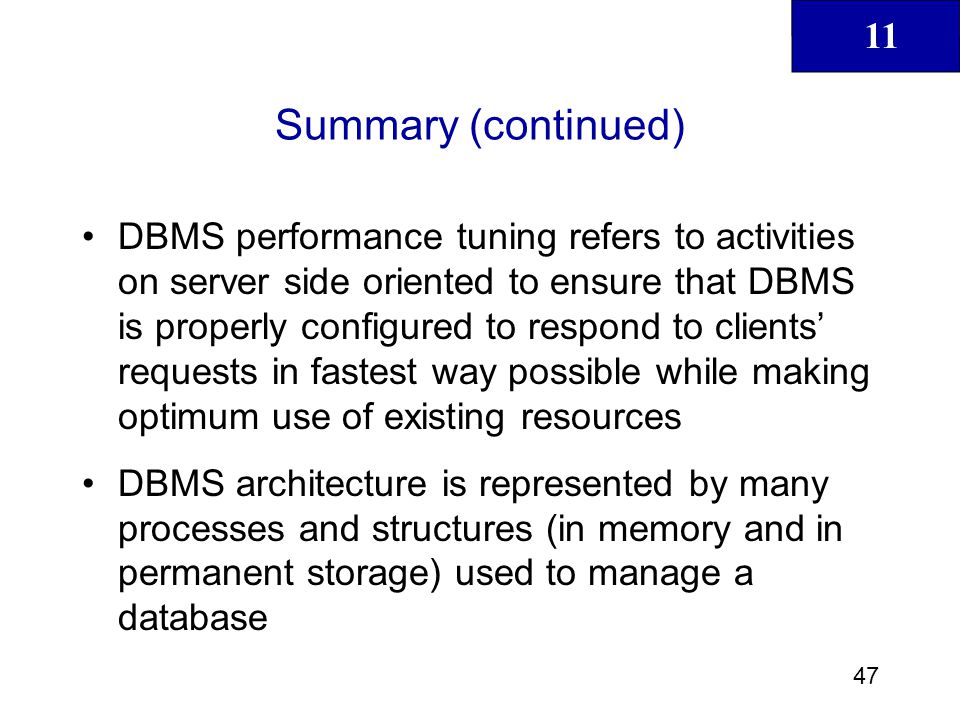 11 48 Summary (continued) Database statistics refers to a number of measurements gathered by the DBMS that describe snapshot of database objects characteristics DBMS processes queries in three phases: Parsing, Execution and Fetching Indexes are crucial in process that speeds up data access