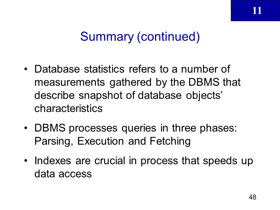11 49 Summary (continued) During query optimization, DBMS must choose what indexes to use, how to perform join operations, what table to use first, and so on Hints are used to change optimizer mode for current SQL statement SQL performance tuning deals with writing queries that make good use of statistics