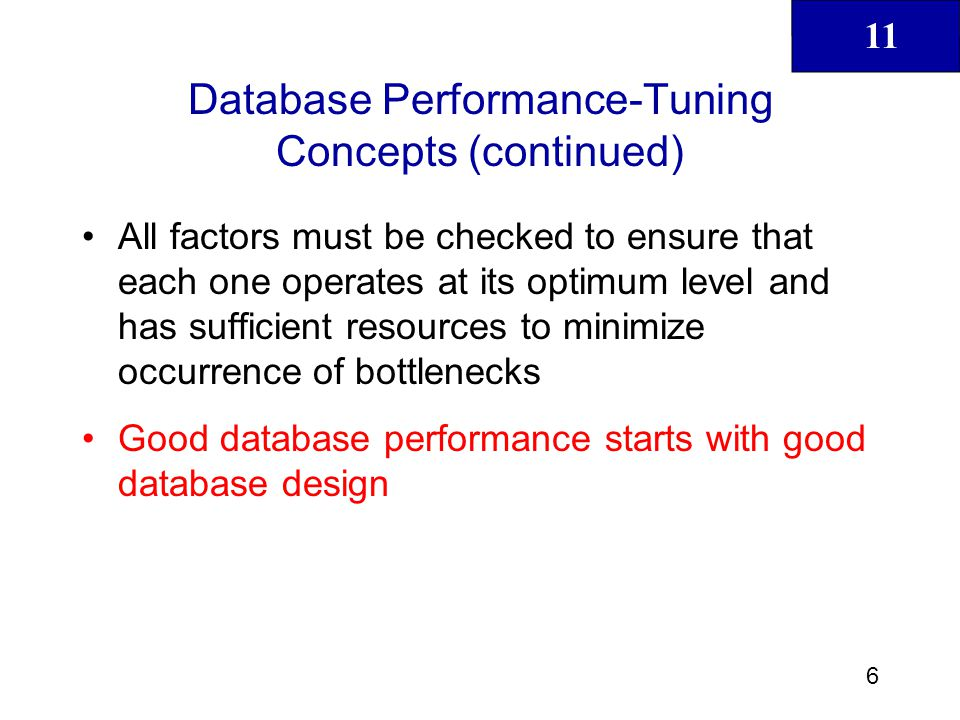 11 7 Performance Tuning: Client and Server Database performance-tuning activities can be divided into: –Client side Objective is to generate SQL query that returns correct answer in least amount of time, using minimum amount of resources at server end SQL performance tuning –Server side DBMS environment must be properly configured to respond to clients requests in fastest way possible, while making optimum use of existing resources DBMS performance tuning