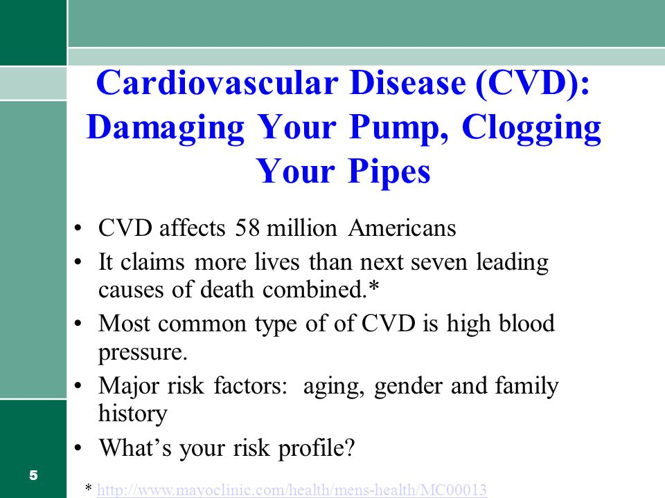 5 Cardiovascular Disease (CVD): Damaging Your Pump, Clogging Your Pipes CVD affects 58 million Americans It claims more lives than next seven leading causes of death combined.* Most common type of of CVD is high blood pressure.