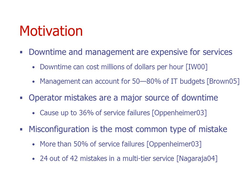 Motivation Downtime and management are expensive for services Downtime can cost millions of dollars per hour [IW00] Management can account for 5080% of IT budgets [Brown05] Operator mistakes are a major source of downtime Cause up to 36% of service failures [Oppenheimer03] Misconfiguration is the most common type of mistake More than 50% of service failures [Oppenheimer03] 24 out of 42 mistakes in a multi-tier service [Nagaraja04]
