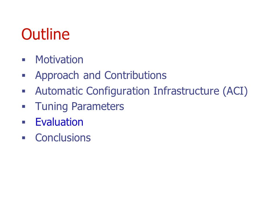 Outline Motivation Approach and Contributions Automatic Configuration Infrastructure (ACI) Tuning Parameters Evaluation Conclusions