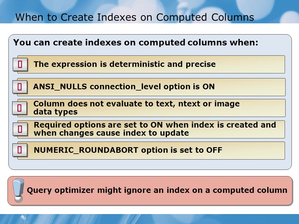 When to Create Indexes on Computed Columns You can create indexes on computed columns when: NUMERIC_ROUNDABORT option is set to OFF The expression is deterministic and precise ANSI_NULLS connection_level option is ON Column does not evaluate to text, ntext or image data types Required options are set to ON when index is created and when changes cause index to update Query optimizer might ignore an index on a computed column
