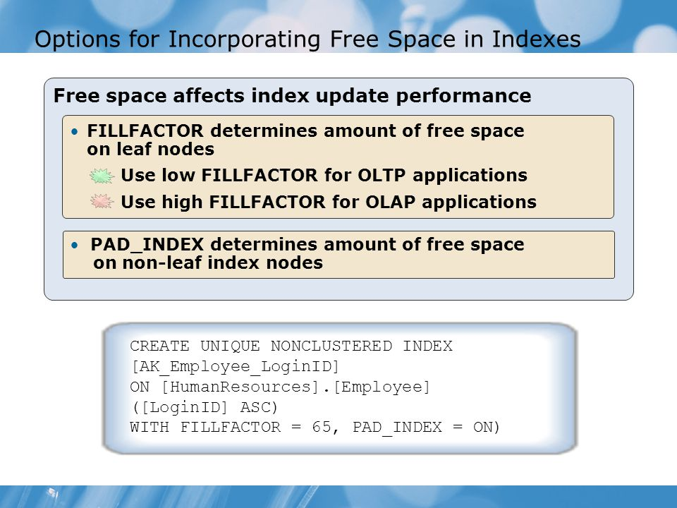 Options for Incorporating Free Space in Indexes Free space affects index update performance FILLFACTOR determines amount of free space on leaf nodes Use low FILLFACTOR for OLTP applications Use high FILLFACTOR for OLAP applications PAD_INDEX determines amount of free space on non-leaf index nodes CREATE UNIQUE NONCLUSTERED INDEX [AK_Employee_LoginID] ON [HumanResources].[Employee] ([LoginID] ASC) WITH FILLFACTOR = 65, PAD_INDEX = ON)