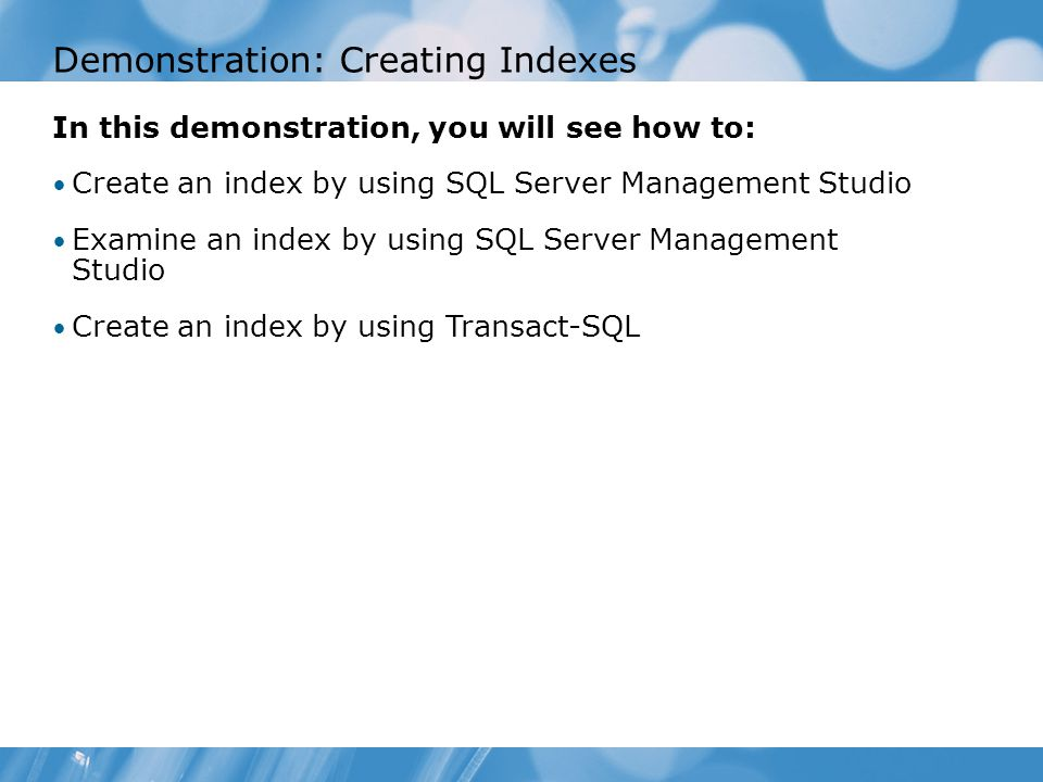 Demonstration: Creating Indexes In this demonstration, you will see how to: Create an index by using SQL Server Management Studio Examine an index by