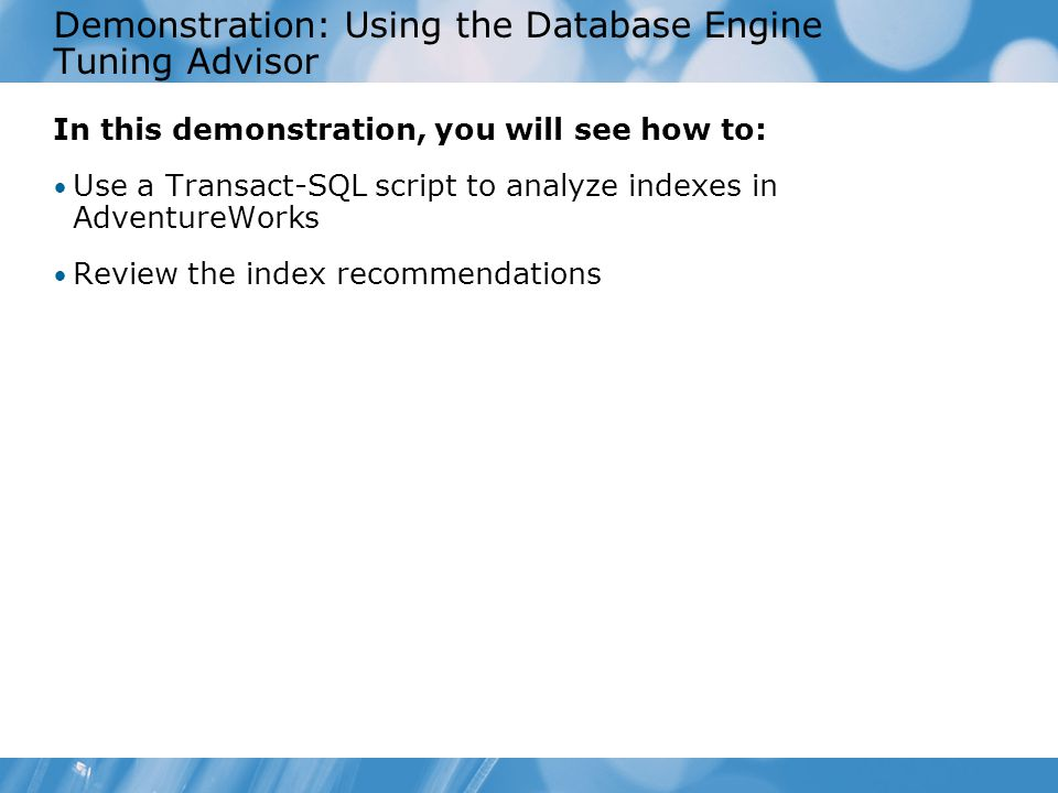 Demonstration: Using the Database Engine Tuning Advisor In this demonstration, you will see how to: Use a Transact-SQL script to analyze indexes in AdventureWorks Review the index recommendations