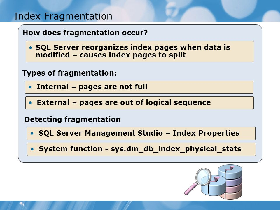 Index Fragmentation How does fragmentation occur? SQL Server reorganizes index pages when data is modified – causes index pages to split SQL Server Ma