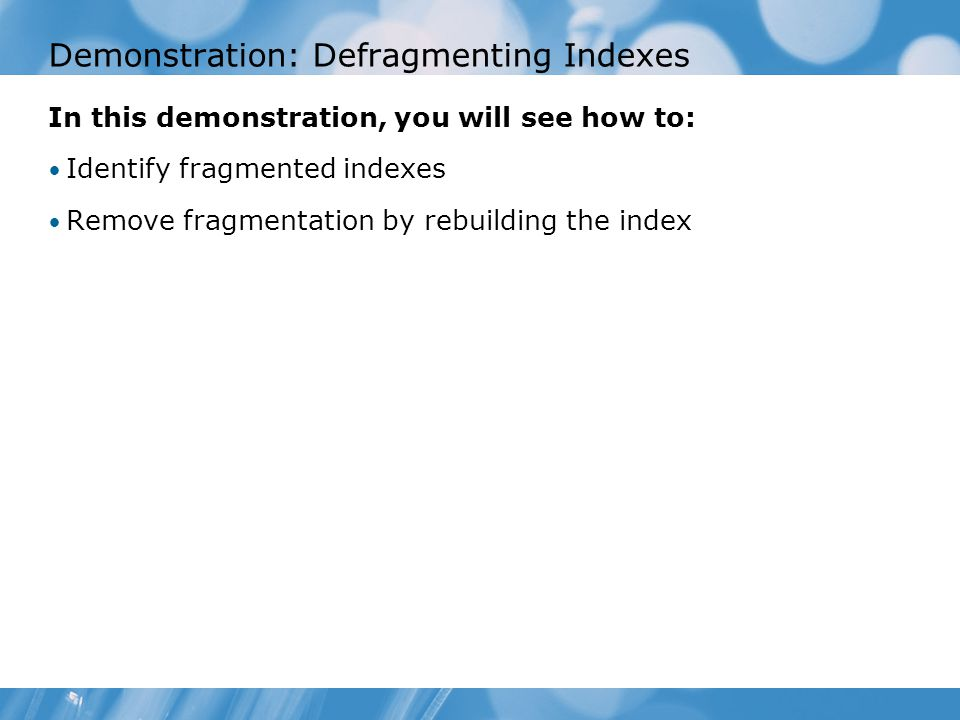Demonstration: Defragmenting Indexes In this demonstration, you will see how to: Identify fragmented indexes Remove fragmentation by rebuilding the index