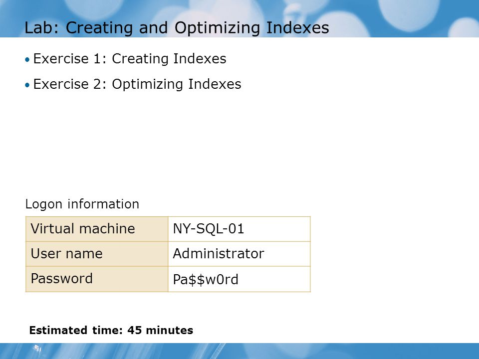 Lab: Creating and Optimizing Indexes Exercise 1: Creating Indexes Exercise 2: Optimizing Indexes Logon information Virtual machineNY-SQL-01 User nameAdministrator Password Pa$$w0rd Estimated time: 45 minutes