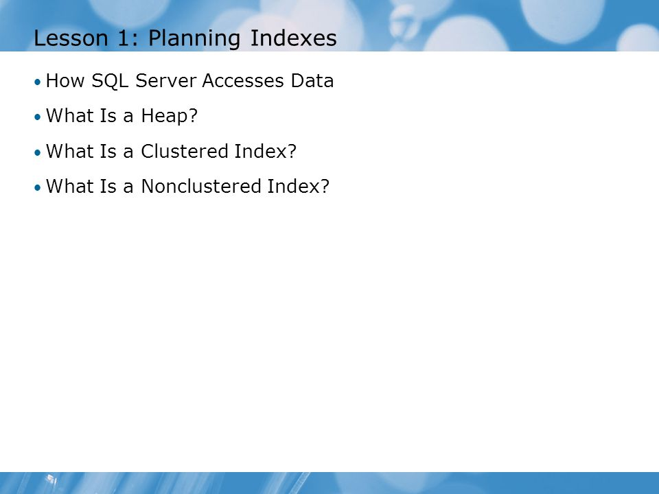 Lesson 1: Planning Indexes How SQL Server Accesses Data What Is a Heap.