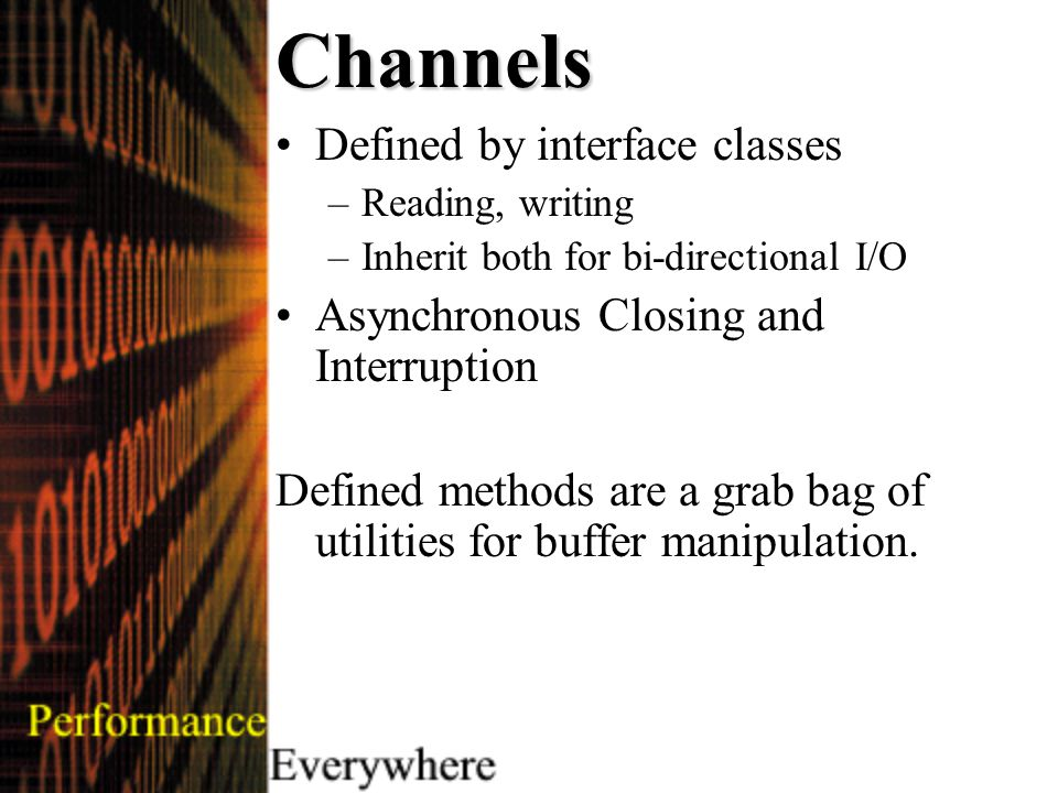 Channels Defined by interface classes –Reading, writing –Inherit both for bi-directional I/O Asynchronous Closing and Interruption Defined methods are a grab bag of utilities for buffer manipulation.