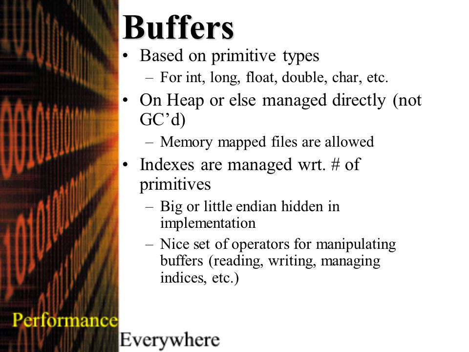 Buffers Based on primitive types –For int, long, float, double, char, etc.