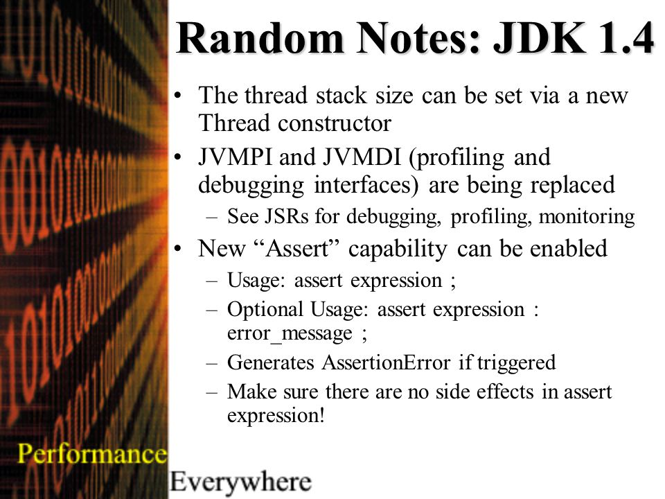 Random Notes: JDK 1.4 The thread stack size can be set via a new Thread constructor JVMPI and JVMDI (profiling and debugging interfaces) are being replaced –See JSRs for debugging, profiling, monitoring New Assert capability can be enabled –Usage: assert expression ; –Optional Usage: assert expression : error_message ; –Generates AssertionError if triggered –Make sure there are no side effects in assert expression!