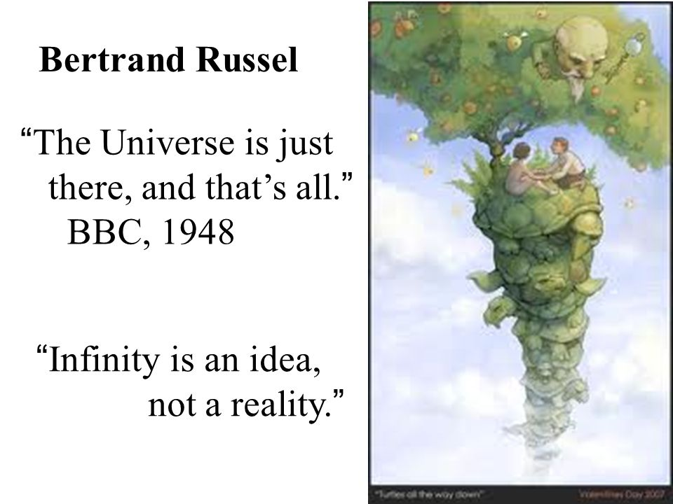 Infinity is an idea, not a reality. Bertrand Russel The Universe is just there, and thats all.