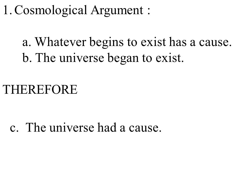 1.Cosmological Argument : a. Whatever begins to exist has a cause.
