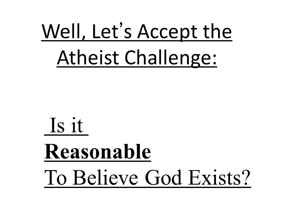 To be REASONABLE means that an argument for God rests on reasonable assumptions, and does not violate any rules of logic.