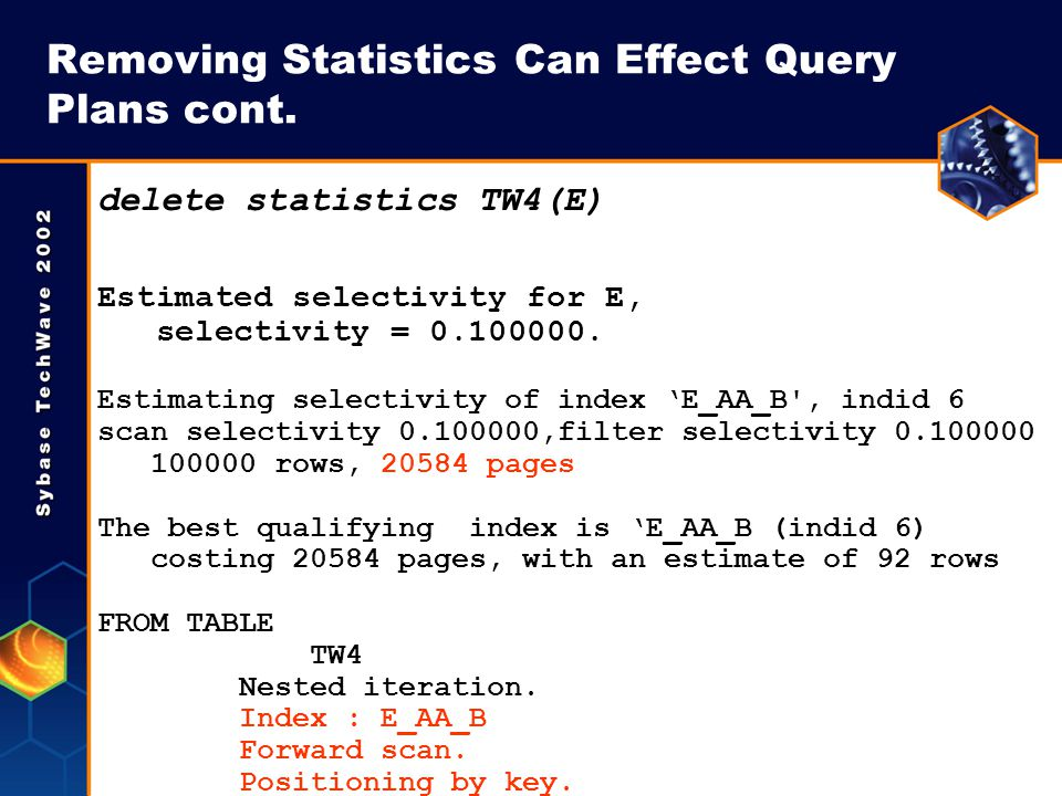 Removing Statistics Can Effect Query Plans cont. delete statistics TW4(E) Estimated selectivity for E, selectivity = 0.100000. Estimating selectivity