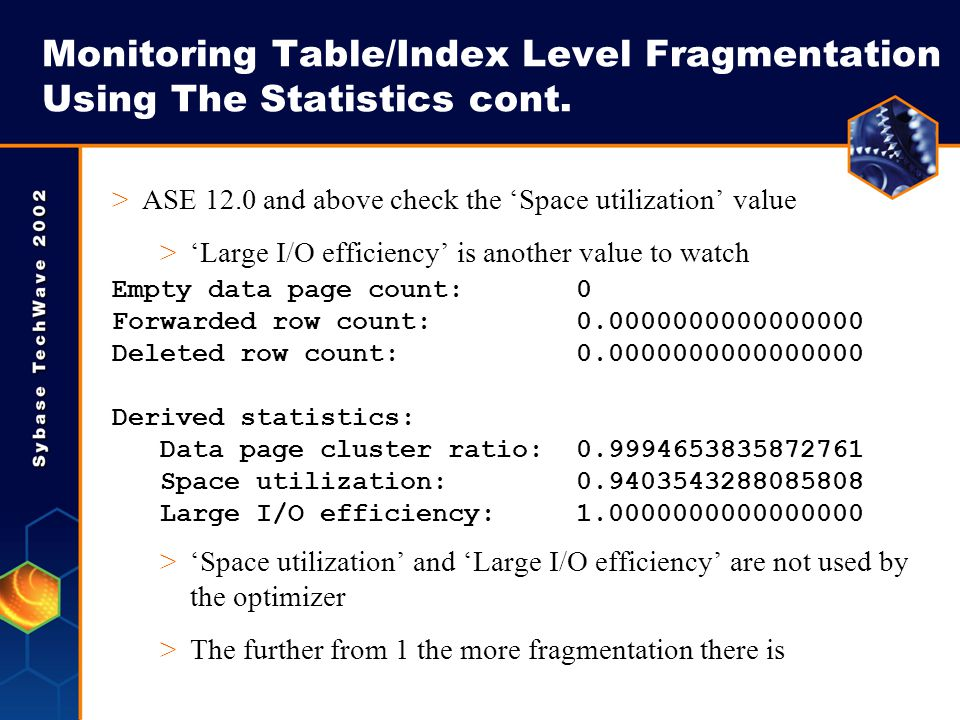 Monitoring Table/Index Level Fragmentation Using The Statistics cont. >ASE 12.0 and above check the Space utilization value >Large I/O efficiency is a