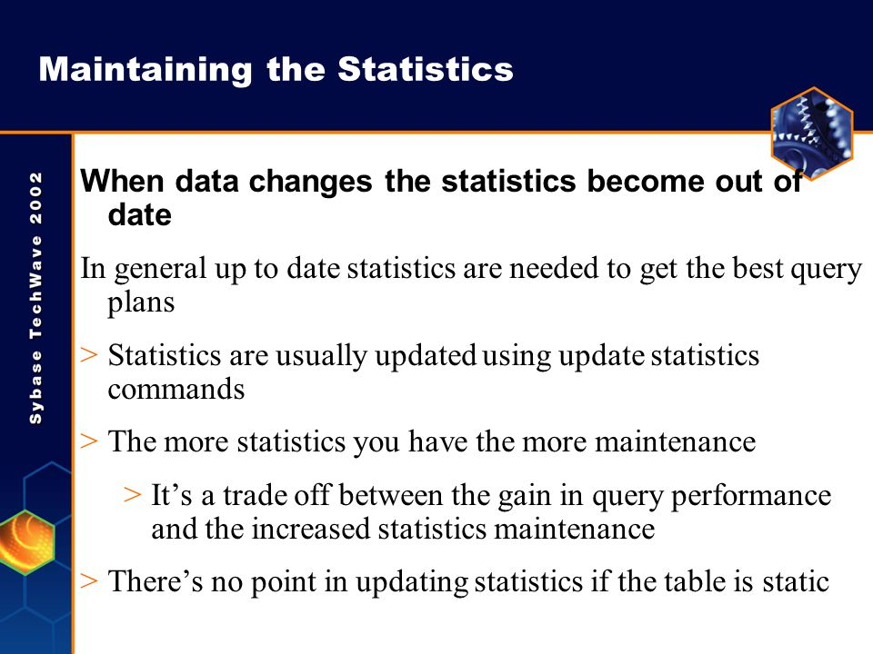 Maintaining the Statistics When data changes the statistics become out of date In general up to date statistics are needed to get the best query plans