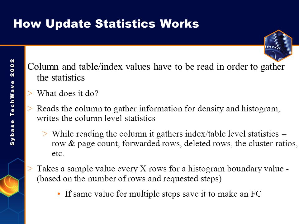 How Update Statistics Works Column and table/index values have to be read in order to gather the statistics >What does it do? >Reads the column to gat