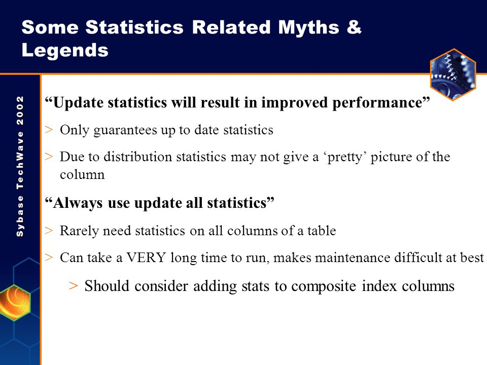 Some Statistics Related Myths & Legends Update statistics will result in improved performance >Only guarantees up to date statistics >Due to distribut