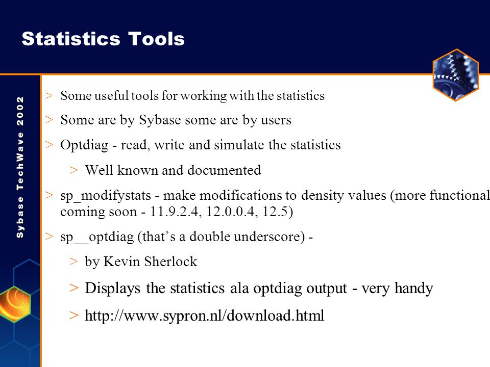 Statistics Tools >Some useful tools for working with the statistics >Some are by Sybase some are by users >Optdiag - read, write and simulate the stat