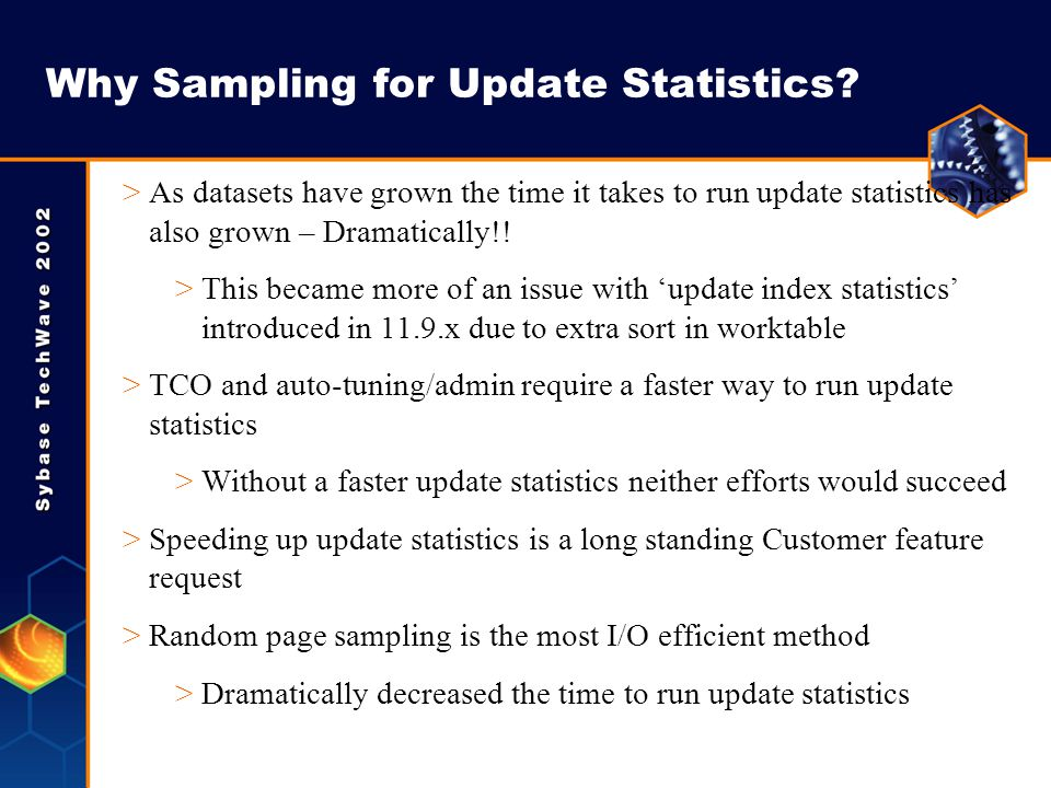 Why Sampling for Update Statistics? >As datasets have grown the time it takes to run update statistics has also grown – Dramatically!! >This became mo