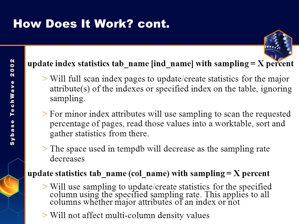 How Does It Work? cont. update index statistics tab_name [ind_name] with sampling = X percent >Will full scan index pages to update/create statistics