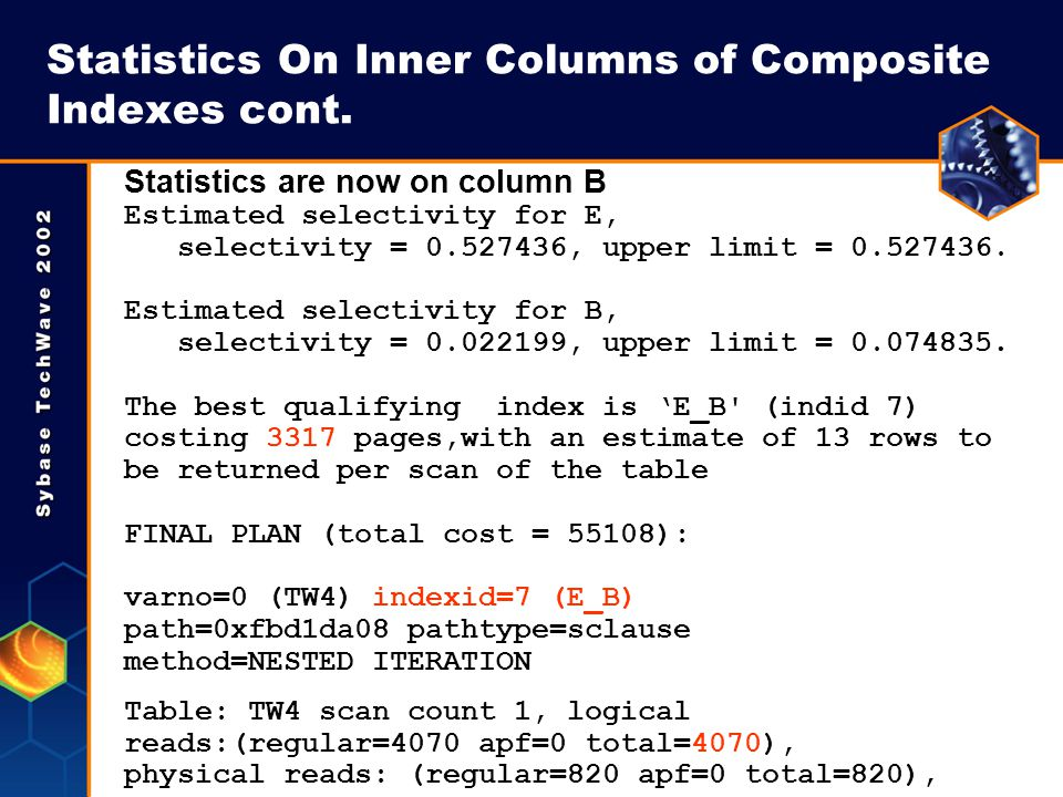 Statistics On Inner Columns of Composite Indexes cont. Statistics are now on column B Estimated selectivity for E, selectivity = 0.527436, upper limit
