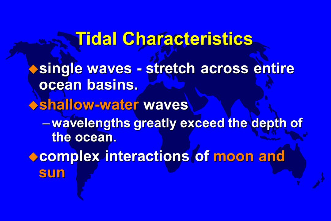 Tidal Characteristics u single waves - stretch across entire ocean basins. u shallow-water waves –wavelengths greatly exceed the depth of the ocean. u
