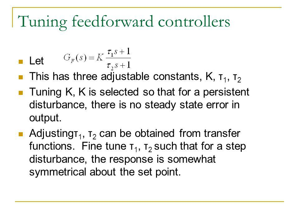 Tuning feedforward controllers Let This has three adjustable constants, K, τ 1, τ 2 Tuning K, K is selected so that for a persistent disturbance, there is no steady state error in output.