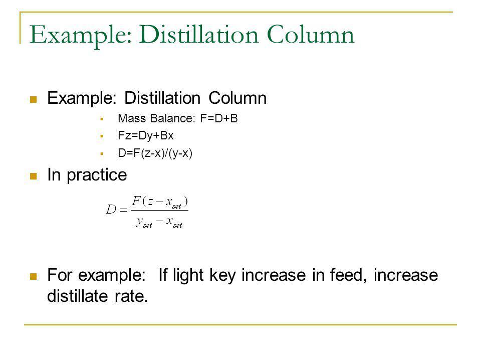 Example: Distillation Column Mass Balance: F=D+B Fz=Dy+Bx D=F(z-x)/(y-x) In practice For example: If light key increase in feed, increase distillate rate.
